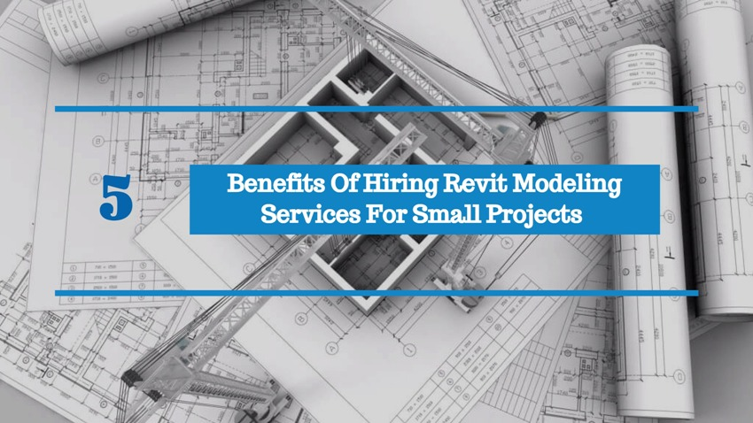 5 Benefits Of Hiring Revit Modeling Services For Small Projects