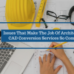 3 Issues That Make The Job Of Architectural CAD Conversion Services So Complex