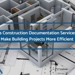 3 Ways Construction Documentation Services Help Make Building Projects More Efficient