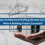 3 Ways Architectural Drafting Services Can Help Make A Building Project Successful