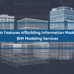 4 Main Features of Building Information Modeling: BIM Modeling Services
