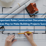 3 Important Roles Construction Documentation Services Play to Make Building Projects Successful