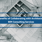 4 Benefits of Collaborating with Architectural BIM Consulting Services