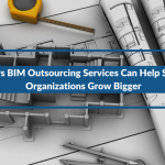 3 Ways BIM Outsourcing Services Can Help Smaller Organizations Grow Bigger