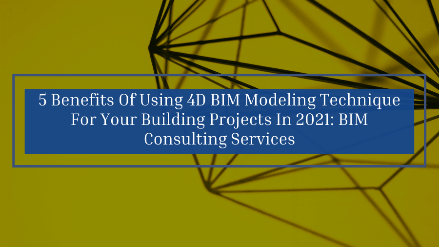 5 Benefits Of Using 4D BIM Modeling Technique For Your Building Projects In 2021: BIM Consulting Services