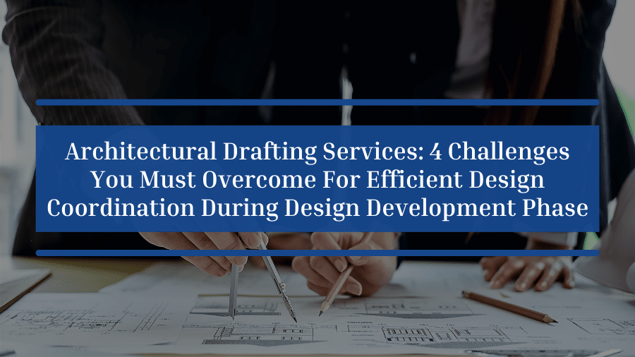 Architectural Drafting Services: 4 Challenges You Must Overcome For Efficient Design Coordination During Design Development Phase