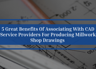 5 Great Benefits Of Associating With CAD Service Providers For Producing Millwork Shop Drawings