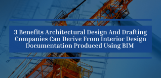3 Benefits Architectural Design And Drafting Companies Can Derive From Interior Design Documentation Produced Using BIM