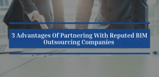 3 Advantages Of Partnering With Reputed BIM Outsourcing Companies
