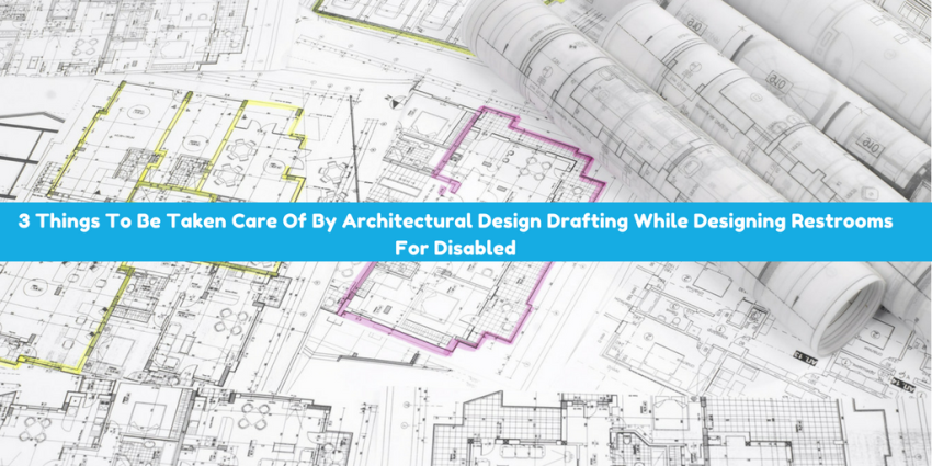 3 Things To Be Taken Care Of By Architectural Design Drafting While Designing Restrooms For Disabled