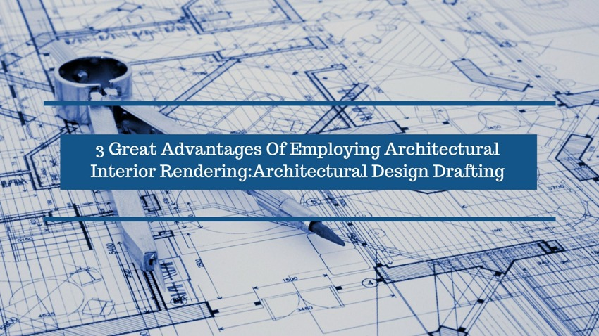 3 Great Advantages Of Employing Architectural Interior Rendering:Architectural Design Drafting