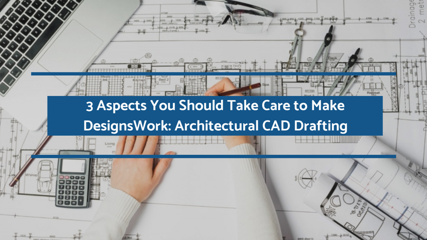3 Aspects You Should Take Care to Make Designs Work: Architectural CAD Drafting
