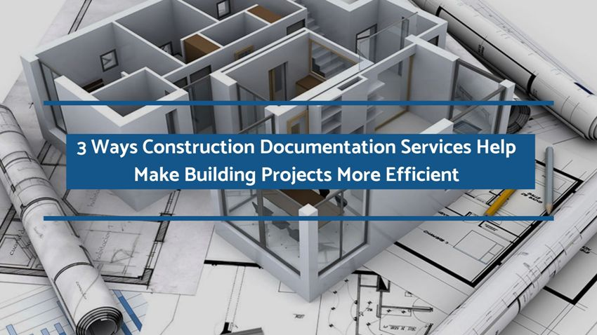 3 Ways Construction Documentation Services Help Make Building Projects More Efficient
