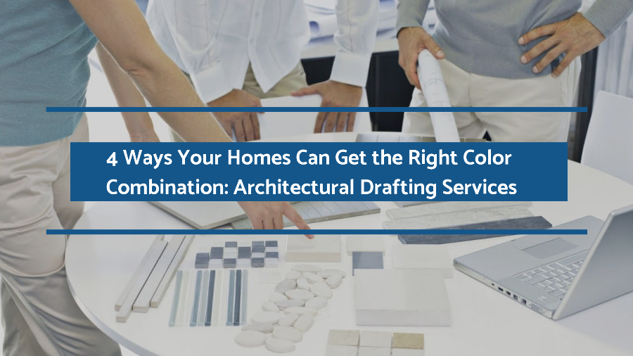 4 Ways Your Homes Can Get the Right Color Combination: Architectural Drafting Services