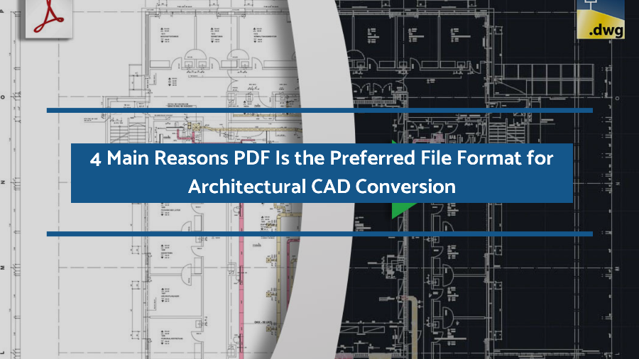 4 Main Reasons PDF Is the Preferred File Format for Architectural CAD Conversion