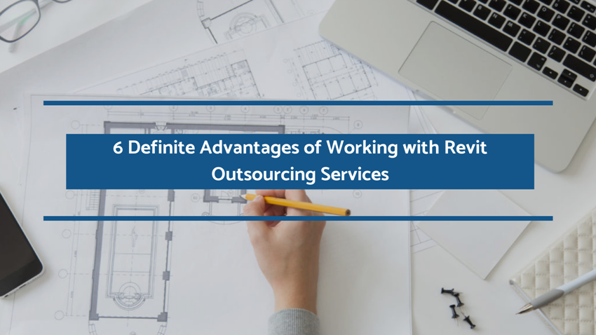 6 Definite Advantages of Working with Revit Outsourcing Services