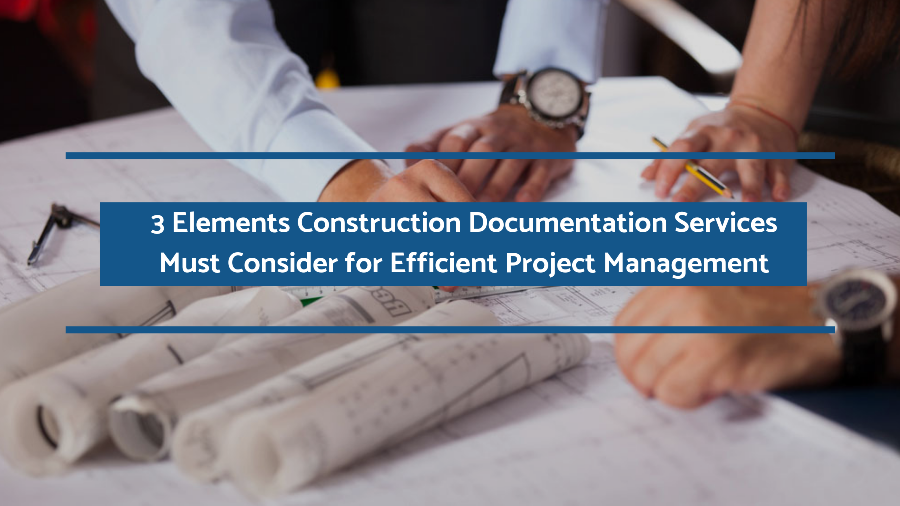 3 Elements Construction Documentation Services Must Consider for Efficient Project Management