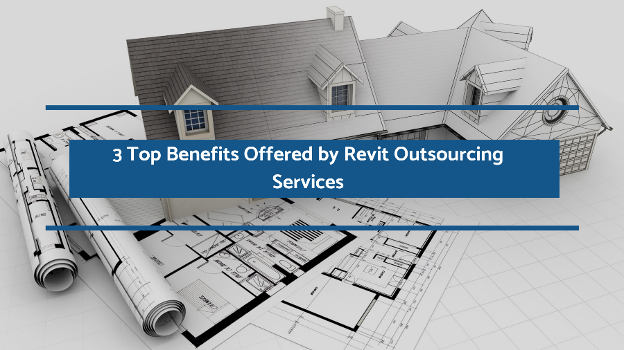 3 Top Benefits Offered by Revit Outsourcing Services