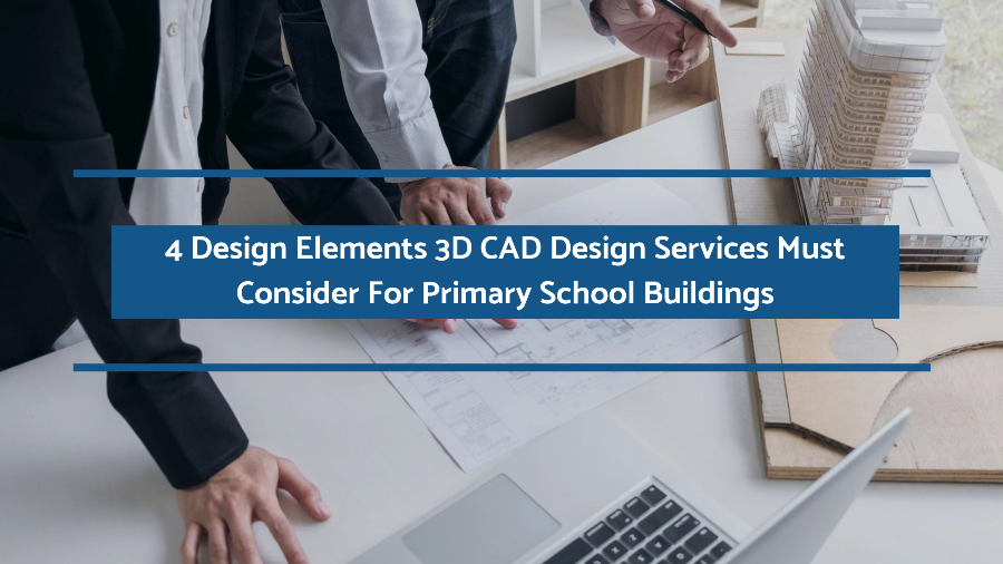 4 Design Elements 3D CAD Design Services Must Consider For Primary School Buildings