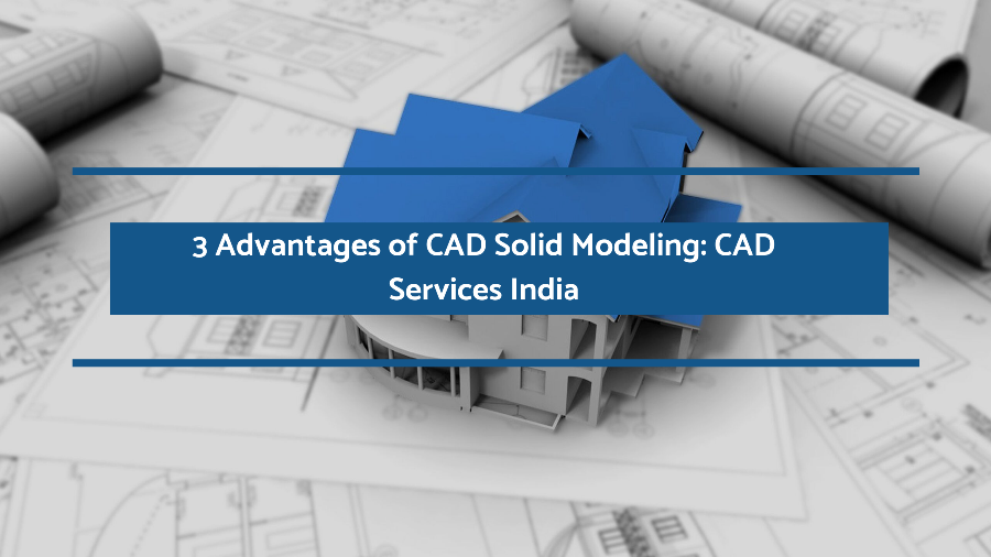 3 Advantages of CAD Solid Modeling: CAD Services India