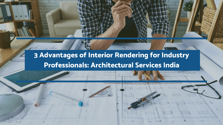 3 Advantages of Interior Rendering for Industry Professionals: Architectural Services India