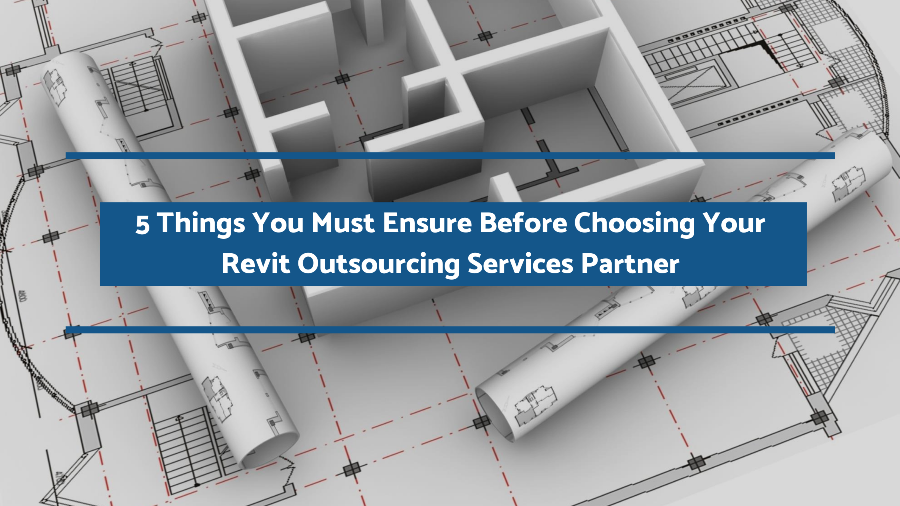 5 Things You Must Ensure Before Choosing Your Revit Outsourcing Services Partner (Continued)