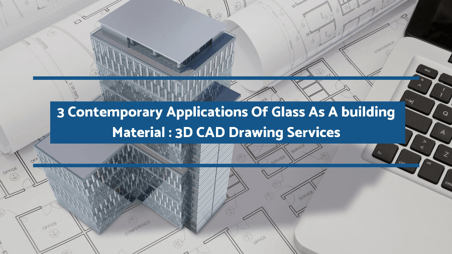 3 Contemporary Applications Of Glass As A building Material:3D CAD Drawing Services