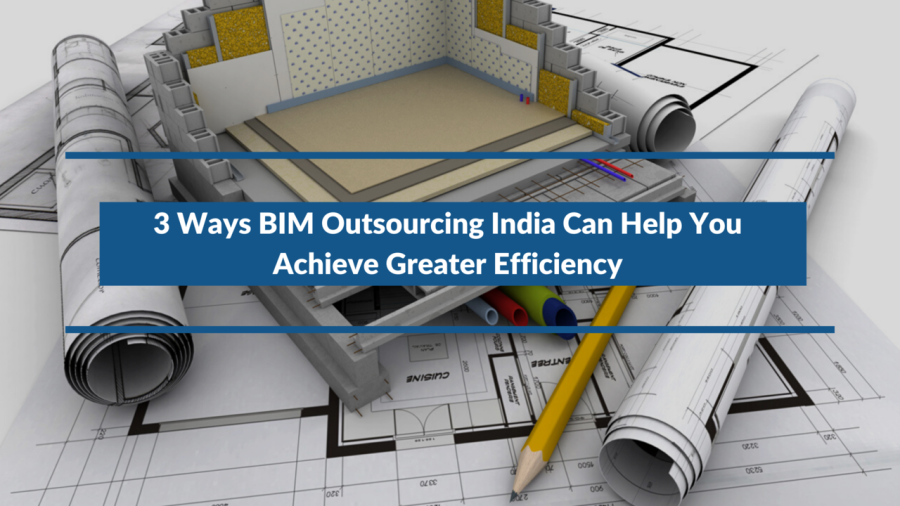 3 Ways BIM Outsourcing India Can Help You Achieve Greater Efficiency