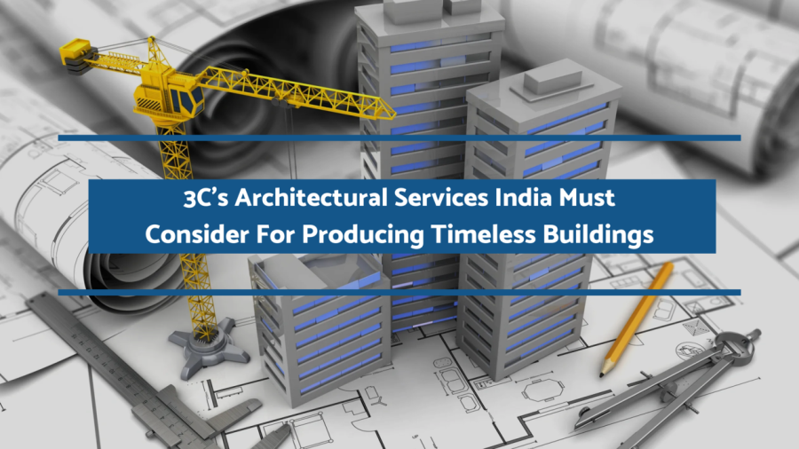 3C's Architectural Services India Must Consider For Producing Timeless Buildings