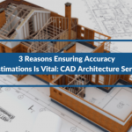 3 Reasons Ensuring Accuracy In Estimations Is Vital: CAD Architecture Services