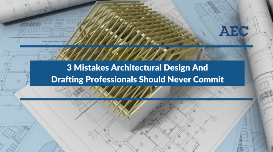 3 Mistakes Architectural Design And Drafting Professionals Should Never Commit