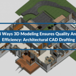4 Ways 3D Modeling Ensures Quality And Efficiency: Architectural CAD Drafting