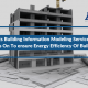 3 Points Building Information Modeling Services Must Focus On To ensure Energy Efficiency Of Buildings