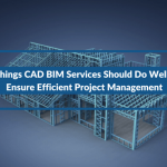 3 Things CAD BIM Services Should Do Well To Ensure Efficient Project Management