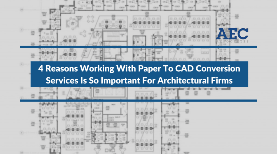 4 Reasons Working With Paper To CAD Conversion Services Is So Important For Architectural Firms