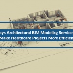 4 Ways Architectural BIM Modeling Services Can Make Healthcare Projects More Efficient