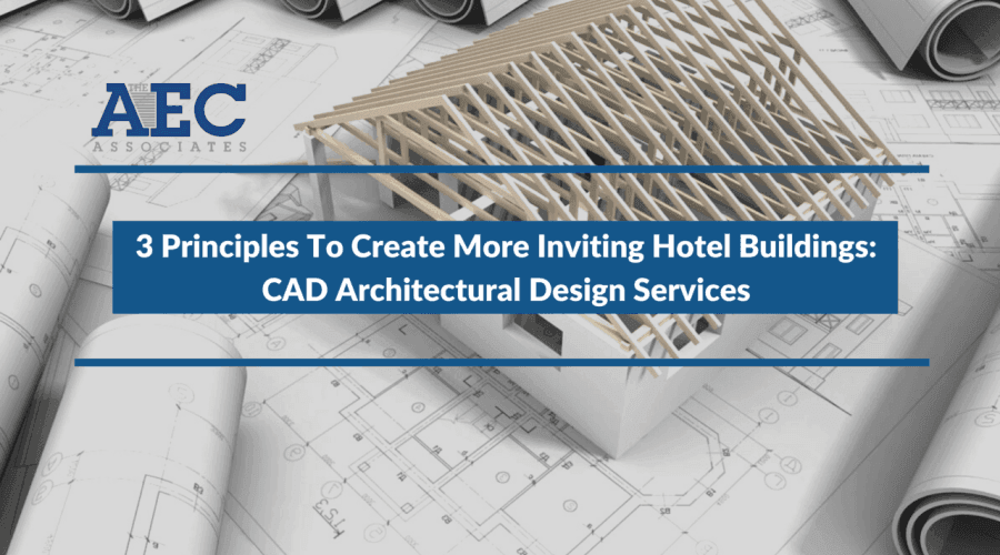 3 Principles To Create More Inviting Hotel Buildings: CAD Architectural Design Services