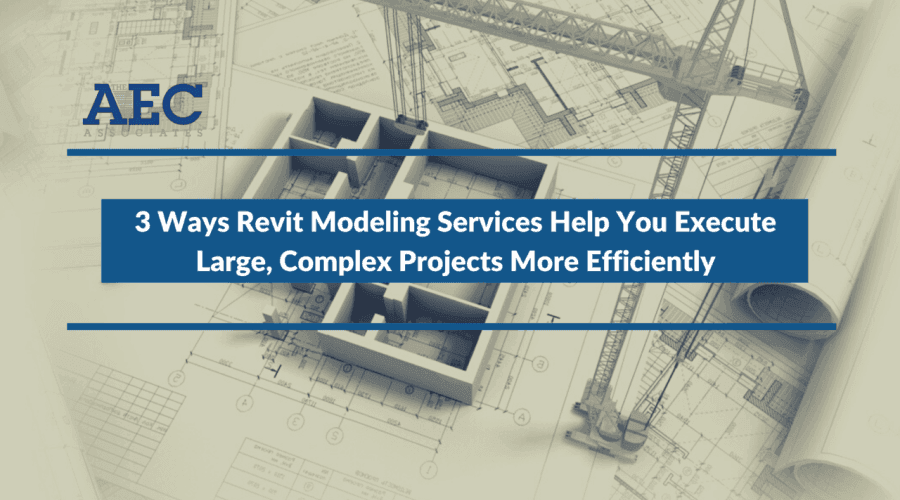 3 Ways Revit Modeling Services Help You Execute Large, Complex Projects More Efficiently