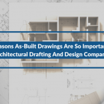 2 Reasons As-Built Drawings Are So Important For Architectural Drafting And Design Companies