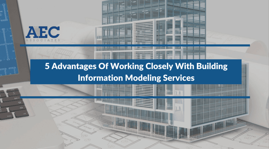 5 Advantages Of Working Closely With Building Information Modeling Services