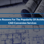 2 Main Reasons For The Popularity Of Architectural CAD Conversion Services