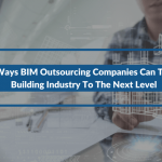 3 Ways BIM Outsourcing Companies Can Take Building Industry To The Next Level
