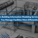 3 Ways Building Information Modeling Services Help You Manage Facilities More Efficiently