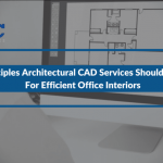 4 Principles Architectural CAD Services Should Follow For Efficient Office Interiors