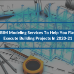 Top 4 BIM Modeling Services To Help You Flawlessly Execute Building Projects In 2020-21