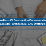 4 Ingredients Of Construction Documentation You Must Consider: Architectural CAD Drafting Services