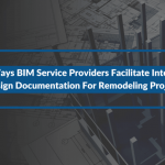 3 Ways BIM Service Providers Facilitate Interior Design Documentation For Remodeling Projects