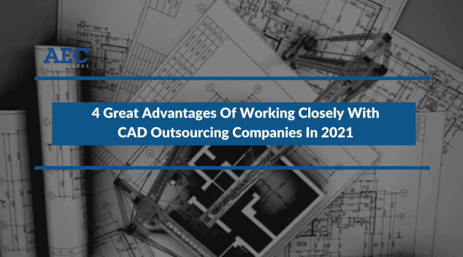 4 Great Advantages Of Working Closely With CAD Outsourcing Companies In 2021