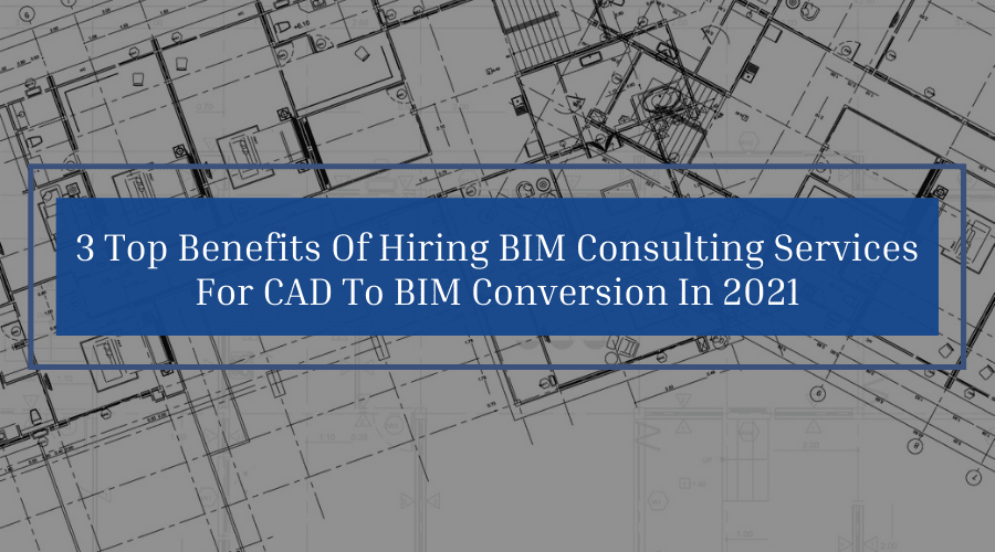 3 Top Benefits Of Hiring BIM Consulting Services For CAD To BIM Conversion In 2021