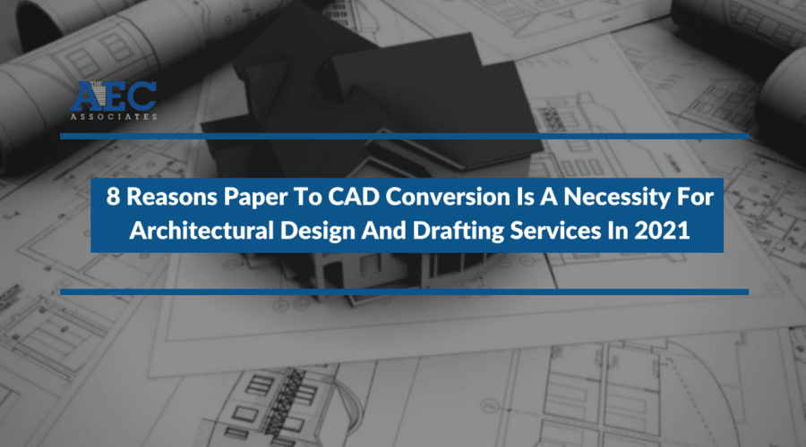 8 Reasons Paper To CAD Conversion Is A Necessity For Architectural Design And Drafting Services In 2021